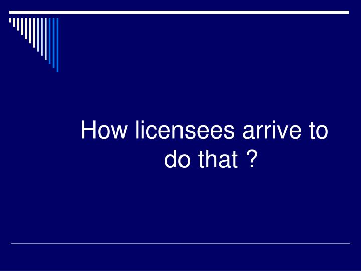 How licensees arrive to do that ?