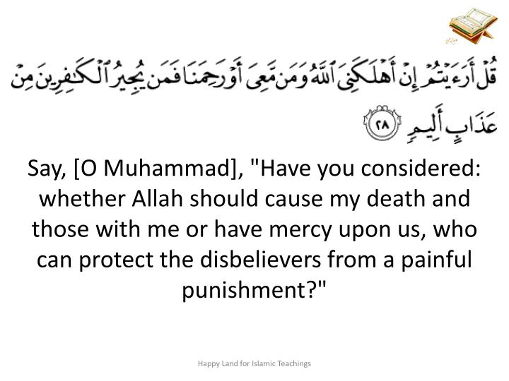 "Say, [O Muhammad], ""Have you considered: whether Allah should cause my death and those with me or have mercy upon us, who can protect the disbelievers from a painful punishment?"""