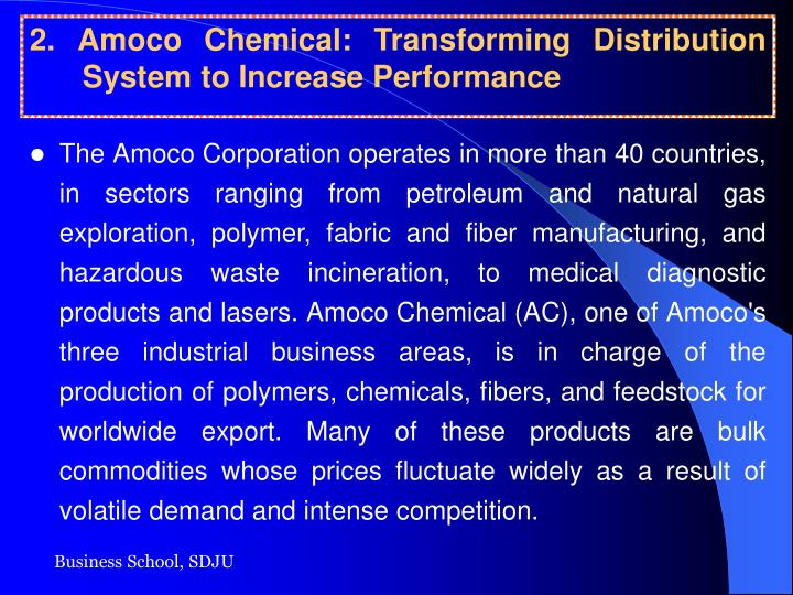 The Amoco Corporation operates in more than 40 countries, in sectors ranging from petroleum and natural gas exploration, polymer, fabric and fiber manufacturing, and hazardous waste incineration, to medical diagnostic products and lasers. Amoco Chemical (AC), one of Amoco's three industrial business areas, is in charge of the production of polymers, chemicals, fibers, and feedstock for worldwide export. Many of these products are bulk commodities whose prices fluctuate widely as a result of volatile demand and intense competition.