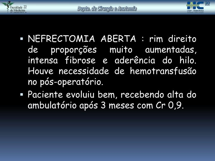 NEFRECTOMIA ABERTA : rim direito de proporções muito aumentadas, intensa fibrose e aderência do hilo. Houve necessidade de hemotransfusão no pós-operatório.