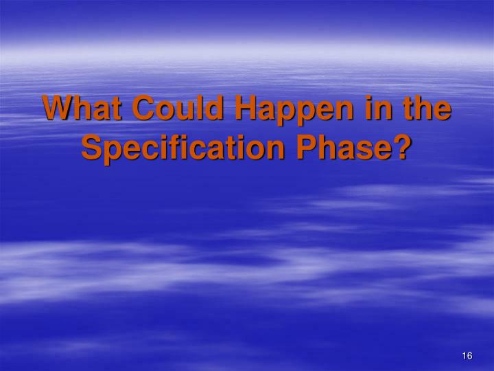 What Could Happen in the Specification Phase?