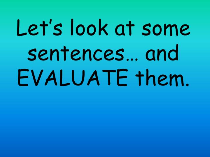 Let's look at some sentences… and EVALUATE them.