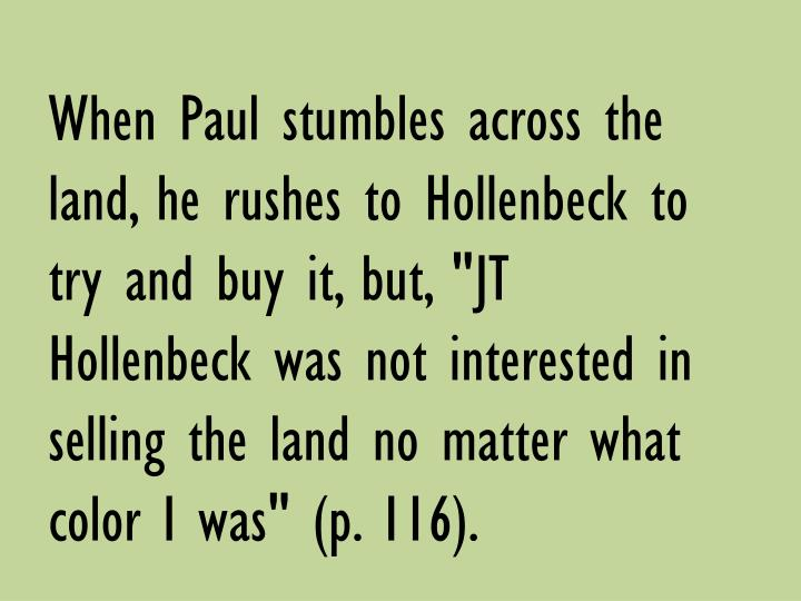 "When Paul stumbles across the land, he rushes to Hollenbeck to try and buy it, but, ""JT Hollenbeck was not interested in selling the land no matter what color I was"" (p. 116)."