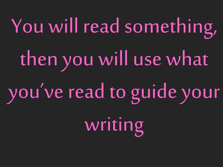 You will read something then you will use what you ve read to guide your writing