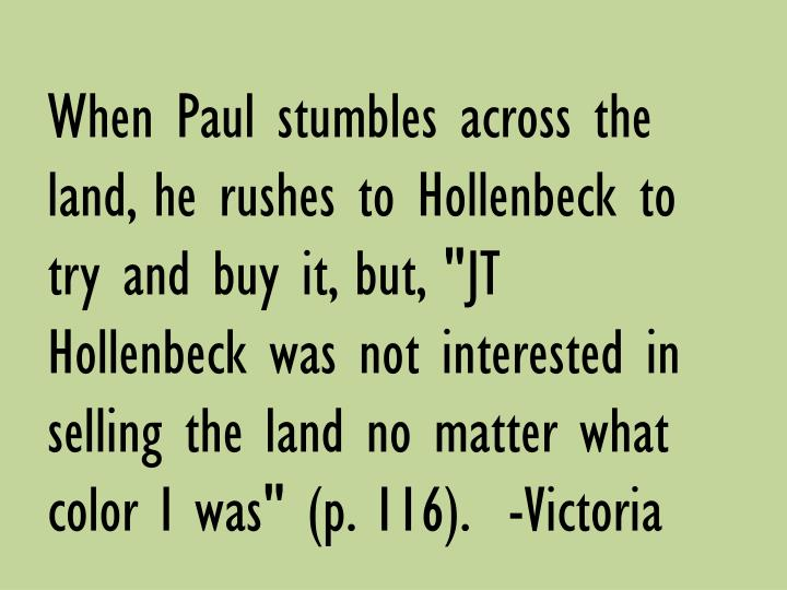 "When Paul stumbles across the land, he rushes to Hollenbeck to try and buy it, but, ""JT Hollenbeck was not interested in selling the land no matter what color I was"" (p. 116).  -Victoria"