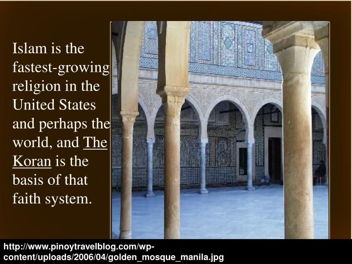 Islam is the fastest-growing religion in the United States and perhaps the world, and