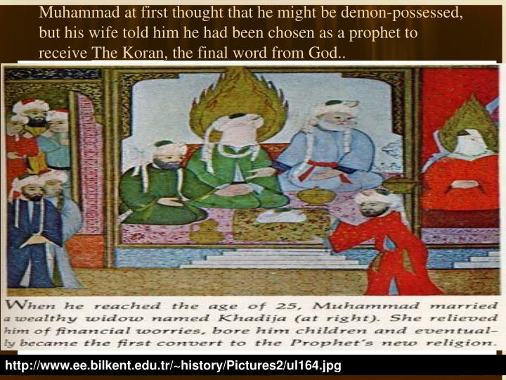 Muhammad at first thought that he might be demon-possessed, but his wife told him he had been chosen as a prophet to receive