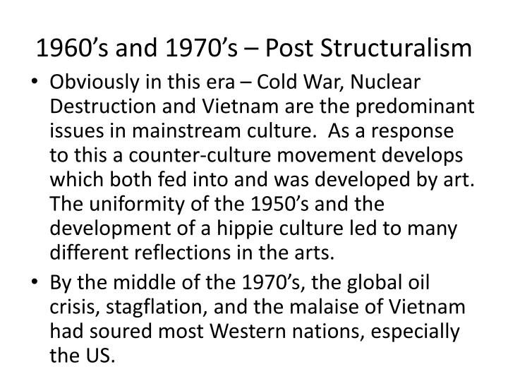 Obviously in this era – Cold War, Nuclear Destruction and Vietnam are the predominant issues in mainstream culture.  As a response to this a counter-culture movement develops which both fed into and was developed by art.  The uniformity of the 1950's and the development of a hippie culture led to many different reflections in the arts.