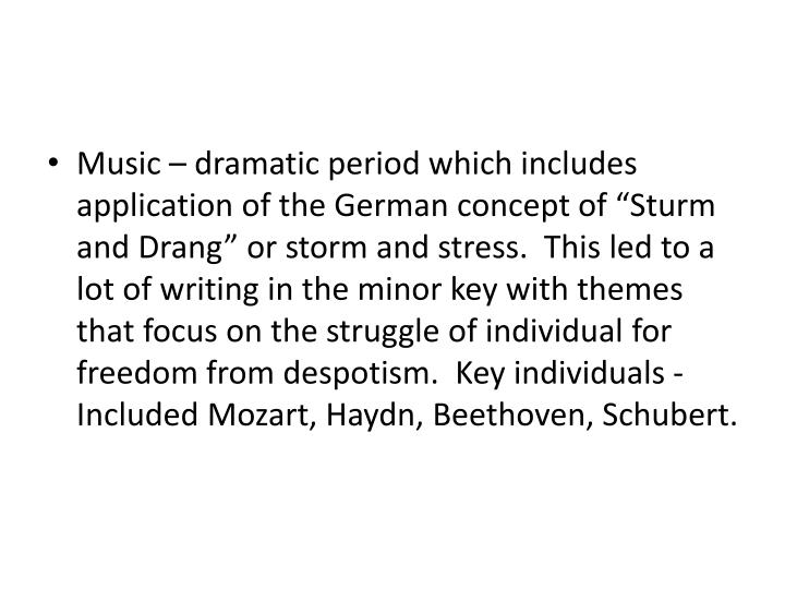 "Music – dramatic period which includes application of the German concept of ""Sturm and Drang"" or storm and stress.  This led to a lot of writing in the minor key with themes that focus on the struggle of individual for freedom from despotism.  Key individuals - Included Mozart, Haydn, Beethoven, Schubert."