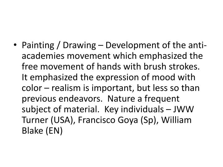 Painting / Drawing – Development of the anti-academies movement which emphasized the free movement of hands with brush strokes.  It emphasized the expression of mood with color – realism is important, but less so than previous endeavors.  Nature a frequent subject of material.  Key individuals – JWW Turner (USA), Francisco Goya (Sp), William Blake (EN)