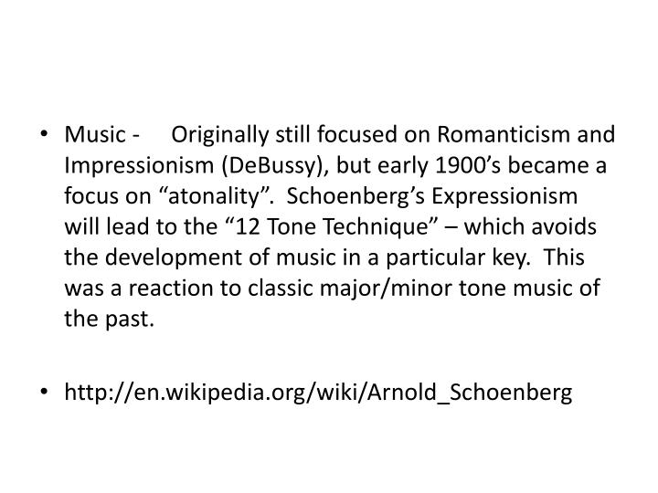 "Music - 	Originally still focused on Romanticism and Impressionism (DeBussy), but early 1900's became a focus on ""atonality"".  Schoenberg's Expressionism will lead to the ""12 Tone Technique"" – which avoids the development of music in a particular key.  This was a reaction to classic major/minor tone music of the past."