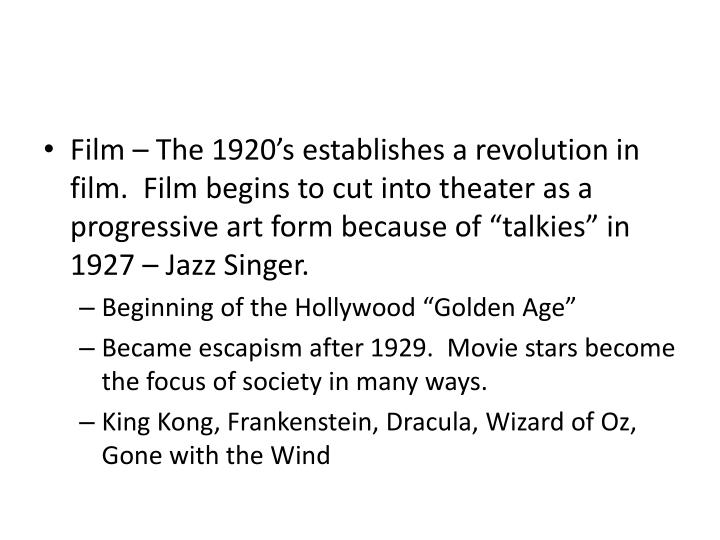 "Film – The 1920's establishes a revolution in film.  Film begins to cut into theater as a progressive art form because of ""talkies"" in 1927 – Jazz Singer."