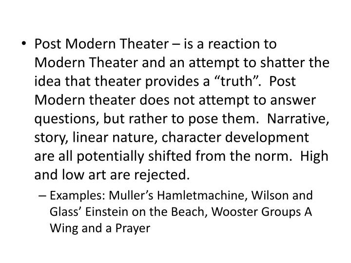 "Post Modern Theater – is a reaction to Modern Theater and an attempt to shatter the idea that theater provides a ""truth"".  Post Modern theater does not attempt to answer questions, but rather to pose them.  Narrative, story, linear nature, character development are all potentially shifted from the norm.  High and low art are rejected."
