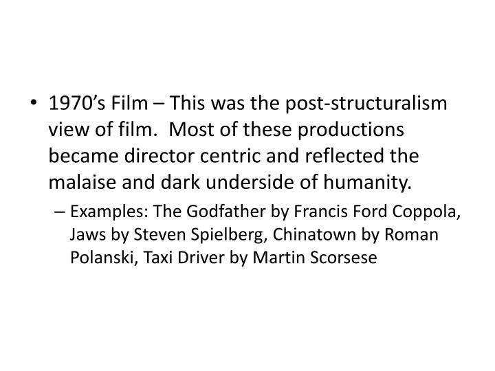 1970's Film – This was the post-structuralism view of film.  Most of these productions became director centric and reflected the malaise and dark underside of humanity.