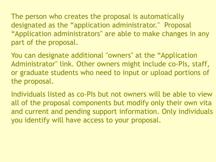 """The person who creates the proposal is automatically designated as the """"application administrator."""" Proposal """"Application administrators"""" are able to make changes in any part of the proposal."""