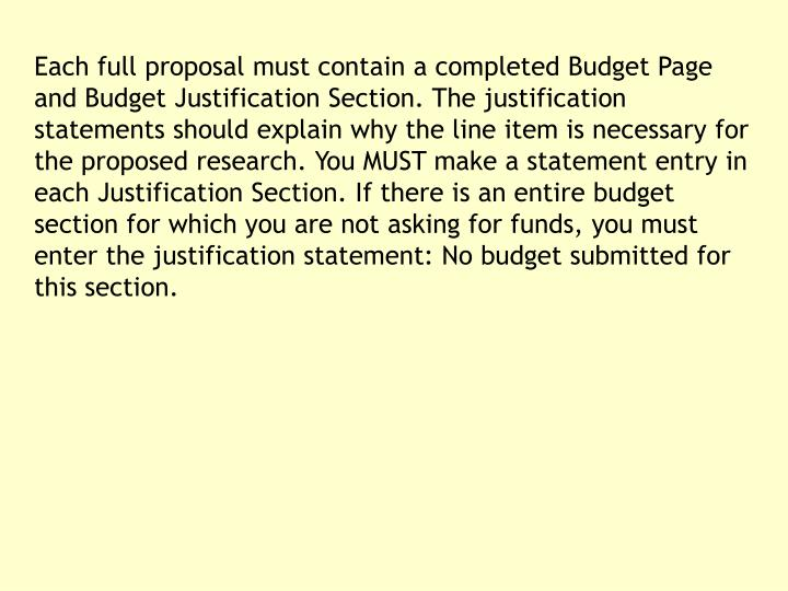 Each full proposal must contain a completed Budget Page and Budget Justification Section. The justification statements should explain why the line item is necessary for the proposed research. You MUST make a statement entry in each Justification Section. If there is an entire budget section for which you are not asking for funds, you must enter the justification statement: No budget submitted for this section.