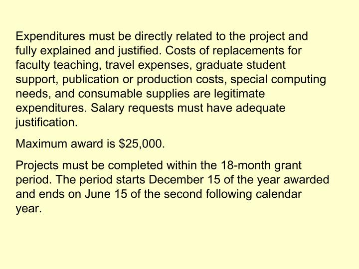 Expenditures must be directly related to the project and fully explained and justified. Costs of replacements for faculty teaching, travel expenses, graduate student support, publication or production costs, special computing needs, and consumable supplies are legitimate expenditures. Salary requests must have adequate justification.
