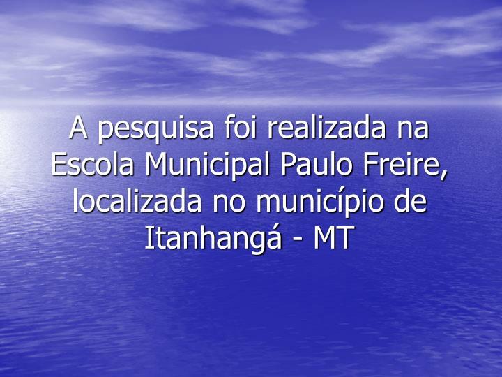 A pesquisa foi realizada na Escola Municipal Paulo Freire, localizada no município de  Itanhangá - MT