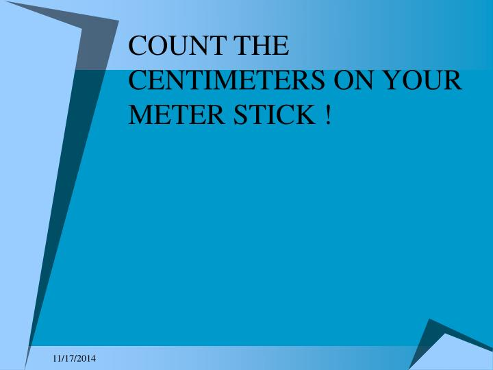 COUNT THE CENTIMETERS ON YOUR METER STICK !