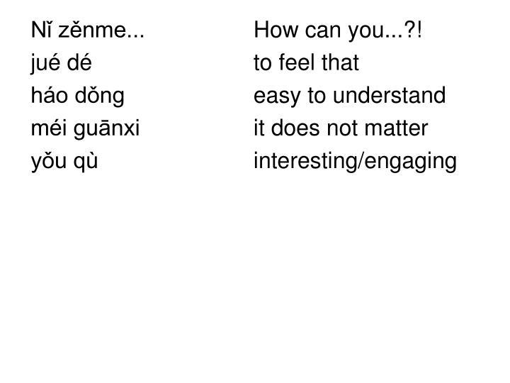 Nǐ zěnme...   How can you...?!