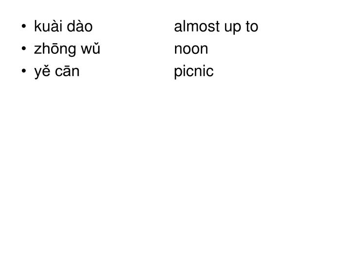 kuài dào   almost up to