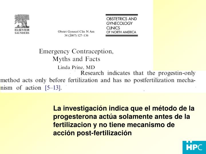 La investigación indica que el método de la progesterona actúa solamente antes de la fertilizacion y no tiene mecanismo de acción post-fertilización