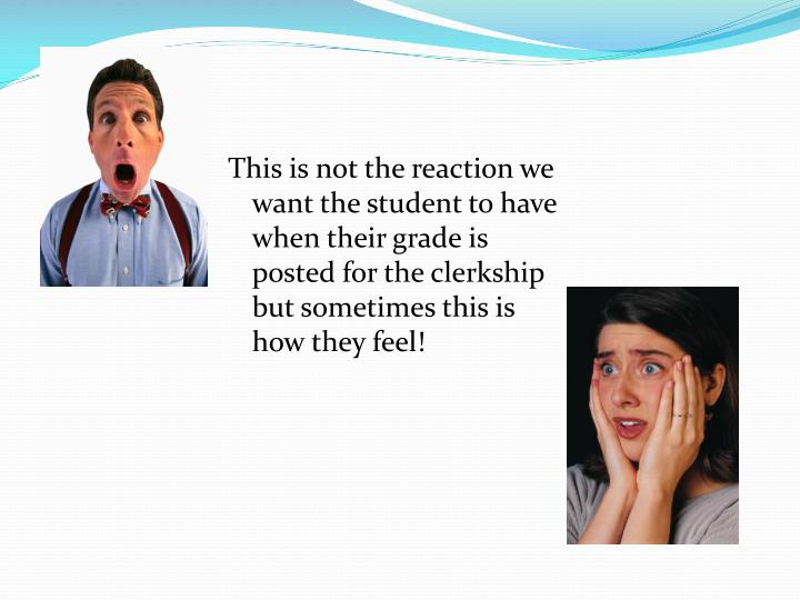 This is not the reaction we want the student to have when their grade is posted for the clerkship but sometimes this is how they feel!
