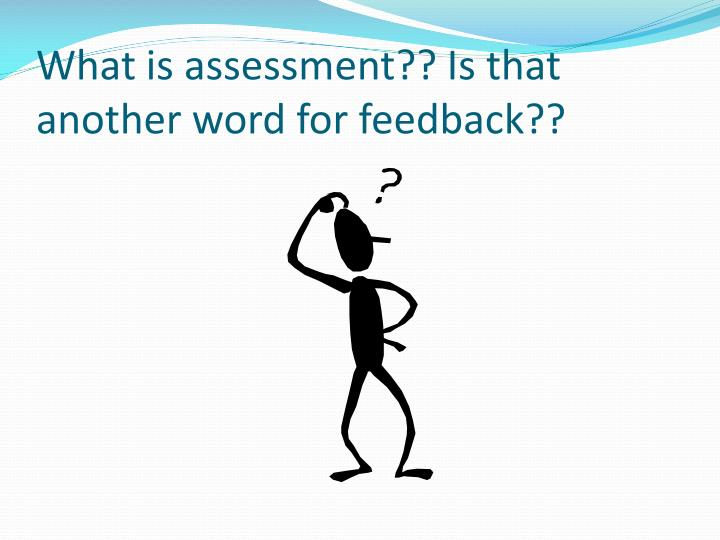 What is assessment?? Is that another word for feedback??