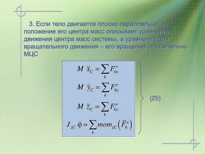 3. Если тело двигается плоско-параллельно, то положение его центра масс описывает уравнение движения центра масс системы, а уравнение для вращательного движения – его вращение относительно МЦС