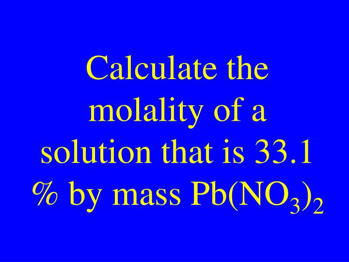 Calculate the molality of a solution that is 33.1 % by mass Pb(NO