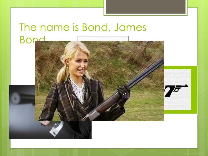 The name is Bond, James Bond