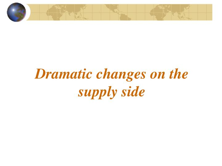 Dramatic changes on the supply side