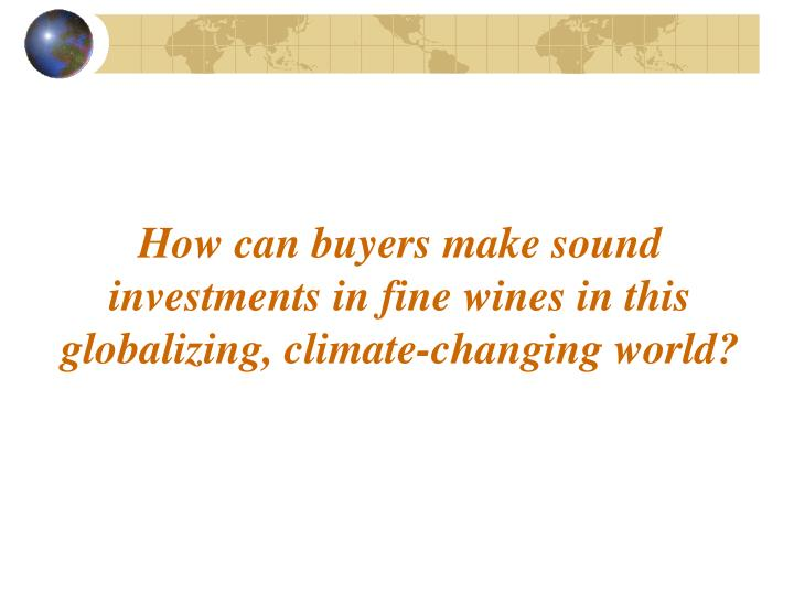 How can buyers make sound investments in fine wines in this globalizing, climate-changing world?