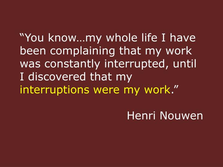 """You know…my whole life I have been complaining that my work was constantly interrupted, until I discovered that my"