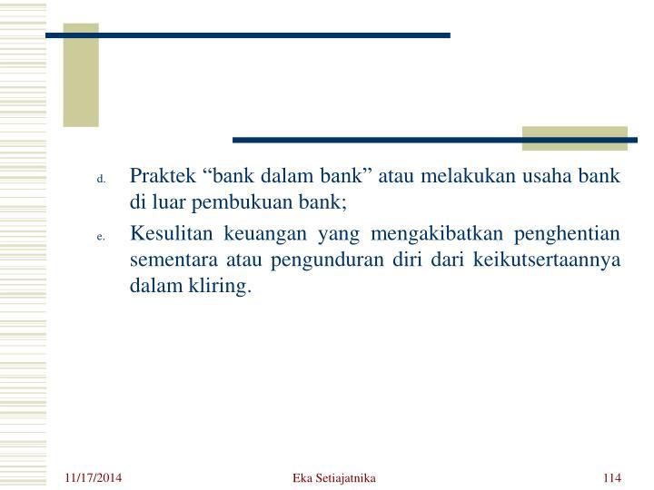"""Praktek """"bank dalam bank"""" atau melakukan usaha bank di luar pembukuan bank;"""