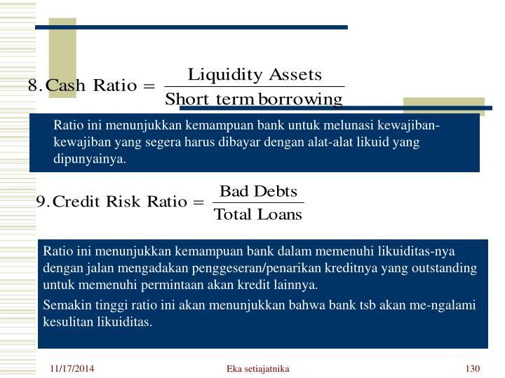 Ratio ini menunjukkan kemampuan bank untuk melunasi kewajiban-kewajiban yang segera harus dibayar dengan alat-alat likuid yang dipunyainya.