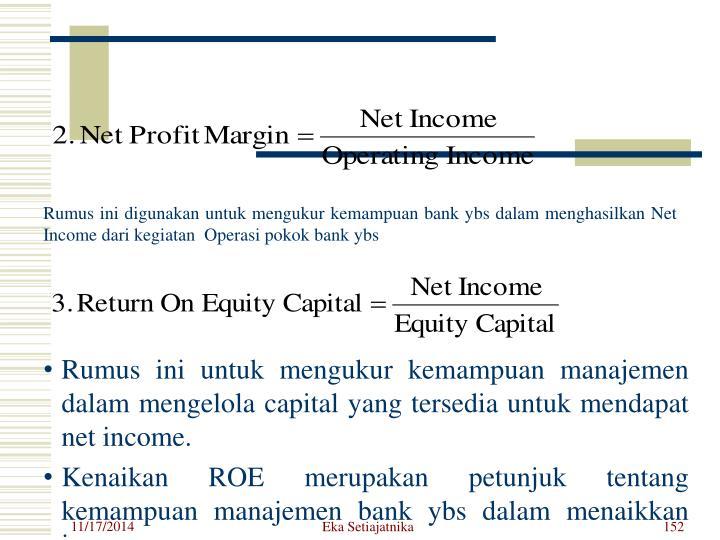 Rumus ini digunakan untuk mengukur kemampuan bank ybs dalam menghasilkan Net Income dari kegiatan  Operasi pokok bank ybs