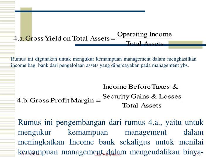 Rumus ini digunakan untuk mengukur kemampuan management dalam menghasilkan income bagi bank dari pengelolaan assets yang dipercayakan pada management ybs.