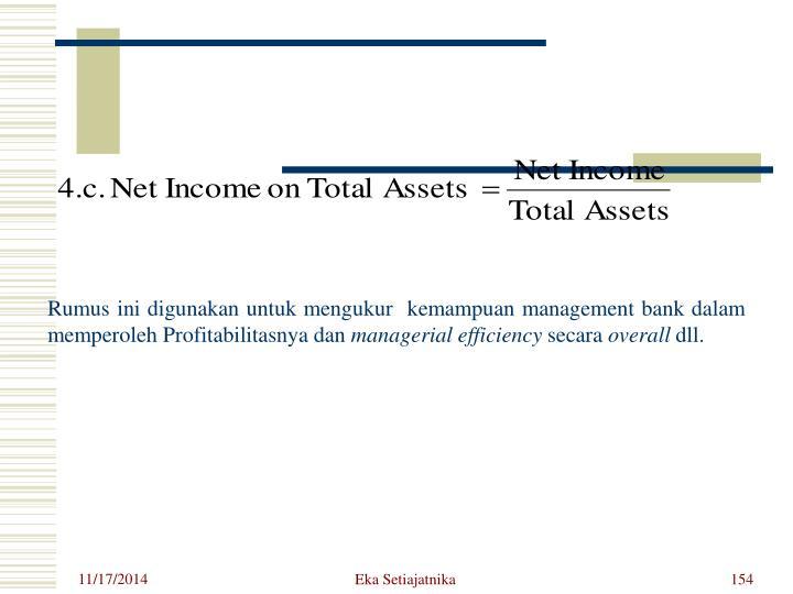 Rumus ini digunakan untuk mengukur  kemampuan management bank dalam memperoleh Profitabilitasnya dan