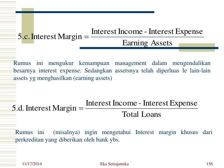 Rumus ini mengukur kemampuan management dalam mengendalikan besarnya interest expense. Sedangkan assetsnya telah diperluas le lain-lain assets yg menghasilkan (earning assets)