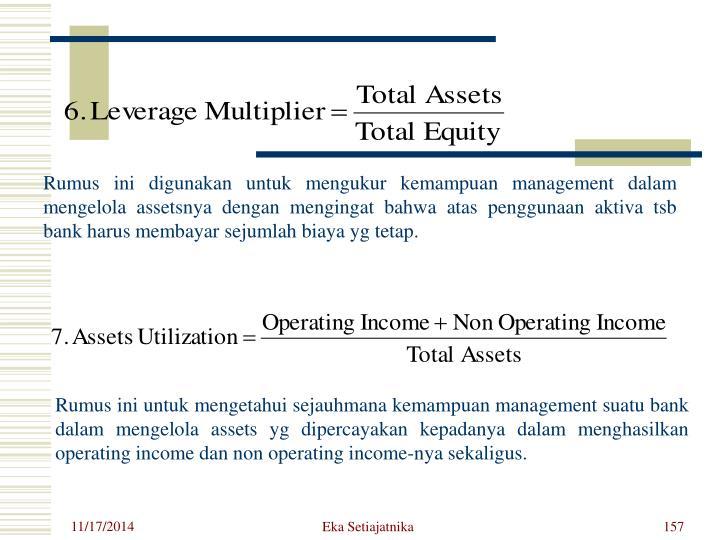 Rumus ini digunakan untuk mengukur kemampuan management dalam mengelola assetsnya dengan mengingat bahwa atas penggunaan aktiva tsb bank harus membayar sejumlah biaya yg tetap.