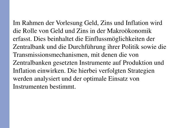 Im Rahmen der Vorlesung Geld, Zins und Inflation wird die Rolle von Geld und Zins in der Makroökonomik erfasst. Dies beinhaltet die Einflussmöglichkeiten der Zentralbank und die Durchführung ihrer Politik sowie die Transmissionsmechanismen, mit denen die von Zentralbanken gesetzten Instrumente auf Produktion und Inflation einwirken. Die hierbei verfolgten Strategien werden analysiert und der optimale Einsatz von Instrumenten bestimmt.