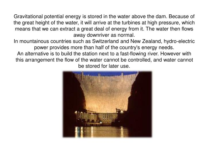 Gravitational potential energy is stored in the water above the dam. Because of the great height of ...