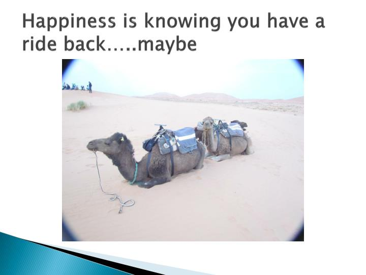 Happiness is knowing you have a ride back…..maybe