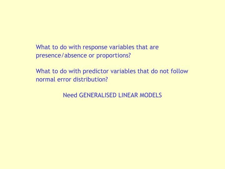 What to do with response variables that are presence/absence or proportions?