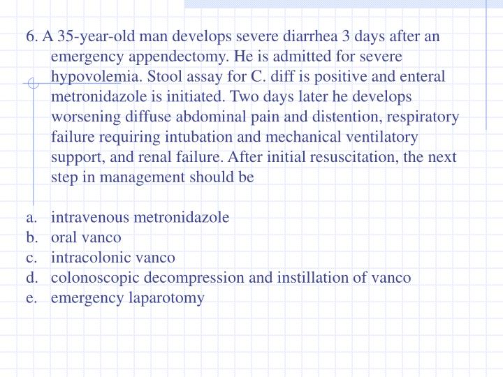 6. A 35-year-old man develops severe diarrhea 3 days after an emergency appendectomy. He is admitted for severe hypovolemia. Stool assay for C. diff is positive and enteral metronidazole is initiated. Two days later he develops worsening diffuse abdominal pain and distention, respiratory failure requiring intubation and mechanical ventilatory support, and renal failure. After initial resuscitation, the next step in management should be