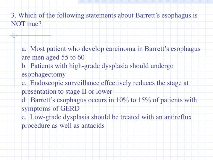 3. Which of the following statements about Barrett's esophagus is NOT true?