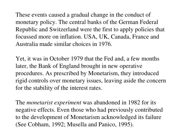 These events caused a gradual change in the conduct of monetary policy. The central banks of the German Federal Republic and Switzerland were the first to apply policies that focussed more on inflation. USA, UK, Canada, France and Australia made similar choices in 1976.