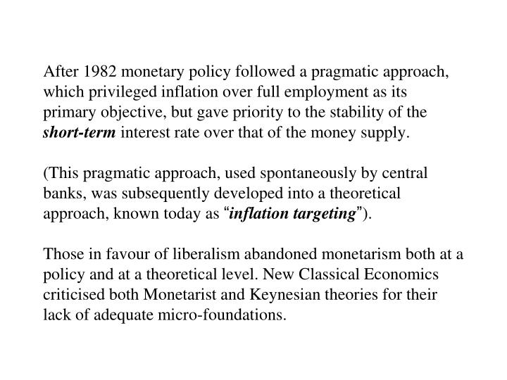 After 1982 monetary policy followed a pragmatic approach, which privileged inflation over full employment as its primary objective, but gave priority to the stability of the