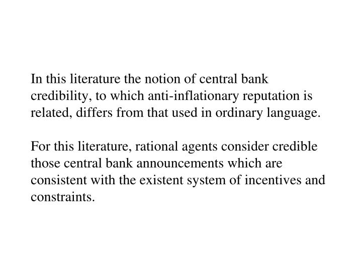 In this literature the notion of central bank credibility, to which anti-inflationary reputation is related, differs from that used in ordinary language.